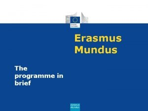 Erasmus Mundus The programme in brief Erasmus Mundus