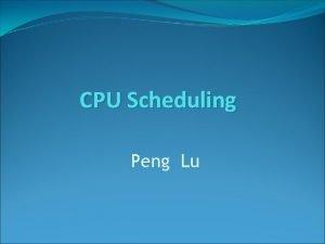 CPU Scheduling Peng Lu CPU Scheduling 1 2