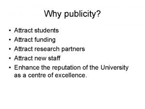 Why publicity Attract students Attract funding Attract research
