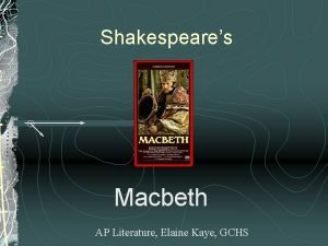 Shakespeares Macbeth AP Literature Elaine Kaye GCHS Introduction