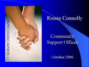 Roisin Connolly Community Support Officer October 2006 The