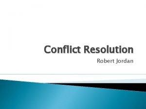 Conflict Resolution Robert Jordan Workshop Objectives Define Conflict