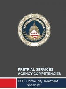 PRETRIAL SERVICES AGENCY COMPETENCIES PSO Community Treatment Specialist