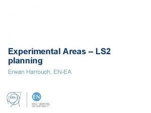 Experimental Areas LS 2 planning Erwan Harrouch ENEA