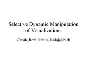 Selective Dynamic Manipulation of Visualizations Chuah Roth Mattis