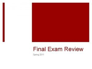 Final Exam Review Spring 2011 Exam format About