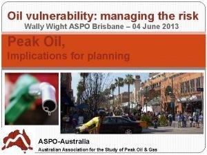 Oil vulnerability managing the risk Wally Wight ASPO