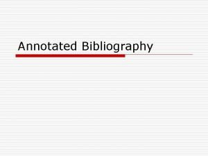 Annotated Bibliography Annotated Bibliography o Annotation is the
