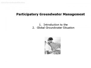 Global Groundwater Situation Participatory Groundwater Management 1 Introduction