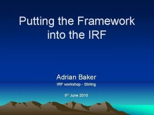 Putting the Framework into the IRF Adrian Baker