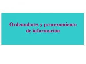 Ordenadores y procesamiento de informacin COMPONENTES DE UN