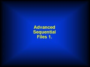 Advanced Sequential Files 1 Single Record Type Files