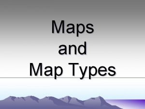 Maps and Map Types What is a map