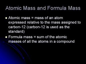 Atomic Mass and Formula Mass Atomic mass mass