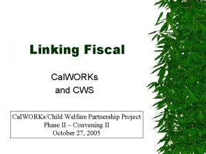 Linking Fiscal Cal WORKs and CWS Cal WORKsChild