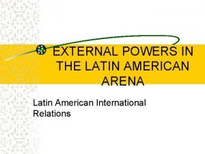 EXTERNAL POWERS IN THE LATIN AMERICAN ARENA Latin