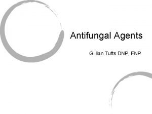 Antifungal Agents Gillian Tufts DNP FNP Fungal Infections