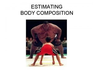 ESTIMATING BODY COMPOSITION What is Body Composition Refers