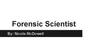 Forensic Scientist By Nicole Mc Dowell What is