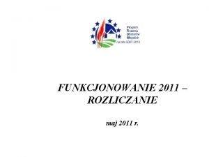 FUNKCJONOWANIE 2011 ROZLICZANIE maj 2011 r Wykorzystanie rodkw