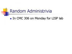 Random Administrivia n In CMC 306 on Monday