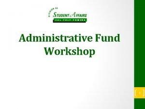 Administrative Fund Workshop 1 Purpose The Administrative Fund