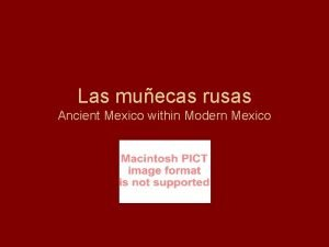Las muecas rusas Ancient Mexico within Modern Mexico