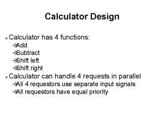 Calculator Design n Calculator has 4 functions Add