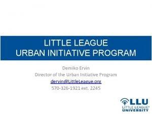 LITTLE LEAGUE URBAN INITIATIVE PROGRAM Demiko Ervin Director