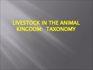 LIVESTOCK IN THE ANIMAL KINGDOM TAXONOMY Taxonomy and