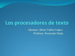 Los procesadores de texto Alumno Alexis Valdez Lpez