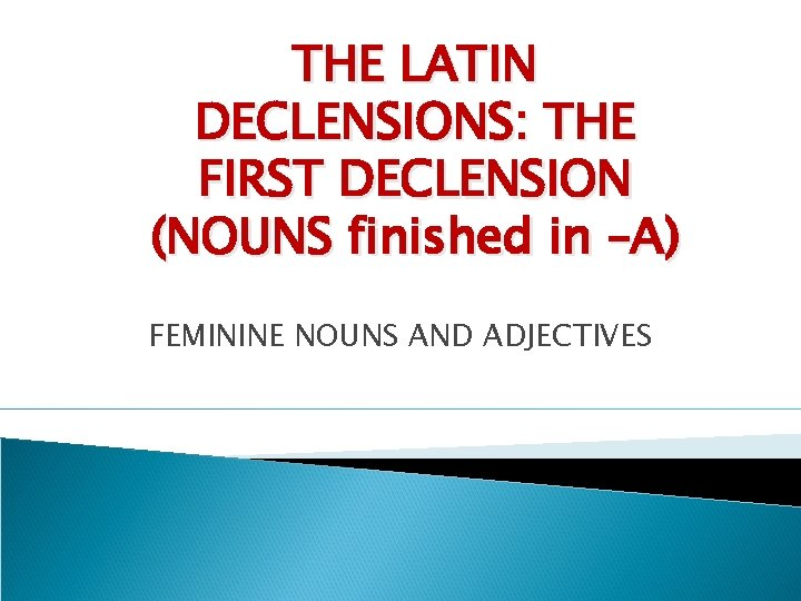 THE LATIN DECLENSIONS THE FIRST DECLENSION NOUNS finished