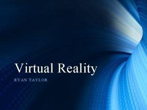 Virtual Reality RYAN TAYLOR Virtual Reality What is