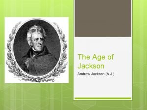The Age of Jackson Andrew Jackson A J