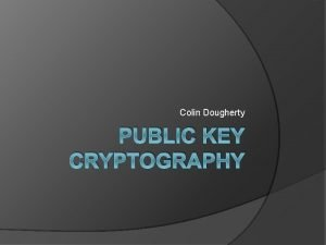 Colin Dougherty PUBLIC KEY CRYPTOGRAPHY What is Cryptography