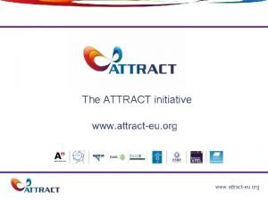 The ATTRACT initiative 1 www attracteu org ATTRACT