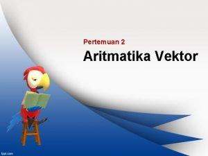 Pertemuan 2 Aritmatika Vektor Topik Bahasan Perkalian vektor