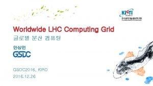 Worldwide LHC Computing Grid GSDC 2016 KIRD 2016