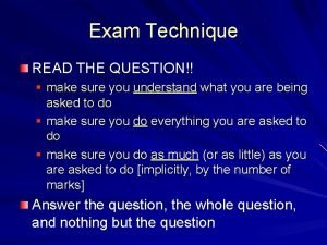 Exam Technique READ THE QUESTION make sure you