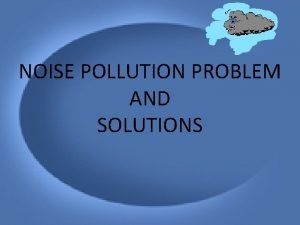 NOISE POLLUTION PROBLEM AND SOLUTIONS POLLUTION Pollution means