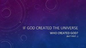 IF GOD CREATED THE UNIVERSE WHO CREATED GOD