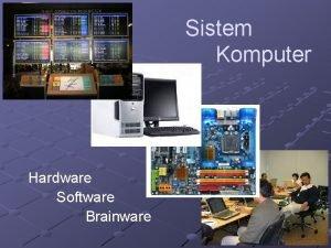 Sistem Komputer Hardware Software Brainware Sistem Komputer Hardware