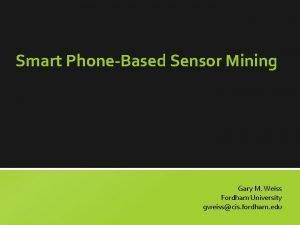 Smart PhoneBased Sensor Mining Gary M Weiss Fordham