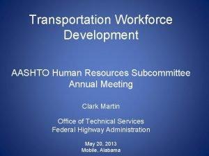 Transportation Workforce Development AASHTO Human Resources Subcommittee Annual