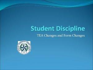 Student Discipline TEA Changes and Form Changes Discipline