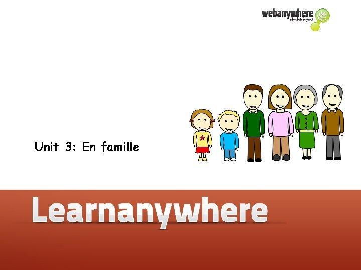 Unit 3 En famille Unit 3 En famille