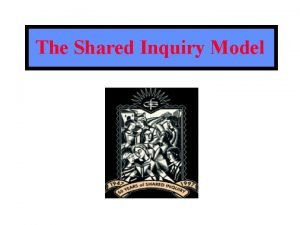 The Shared Inquiry Model What is Shared Inquiry