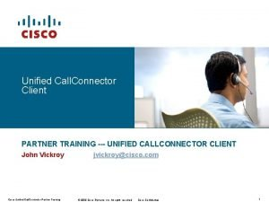 Unified Call Connector Client PARTNER TRAINING UNIFIED CALLCONNECTOR