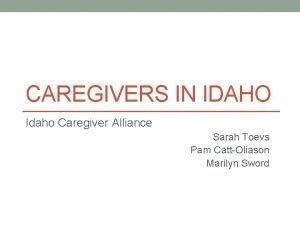 CAREGIVERS IN IDAHO Idaho Caregiver Alliance Sarah Toevs