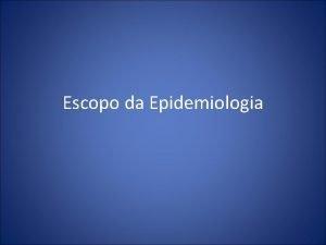 Escopo da Epidemiologia Epidemiologia Estudo da doena em